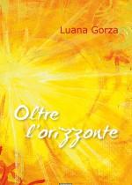 """Poesie di Luana Gorza""""Oltre l'orizzonte di Luana Gorza esce postumo; comprende la precedente raccolta Rosa d'autunno, pubblicata nel 2009 e Sottosopra, versi inediti composti tra il 2009 e il 2011, prima che la malattia le impedisse completamente anche l'uso delle mani."""